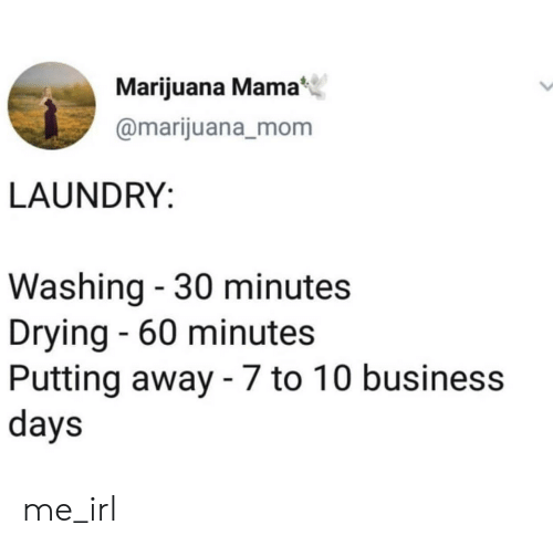 60 minutes: Marijuana Mama  @marijuana_mom  LAUNDRY:  Washing - 30 minutes  Drying - 60 minutes  Putting away - 7 to 10 business  days me_irl
