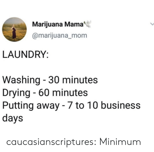 60 minutes: Marijuana Mama  @marijuana_mom  LAUNDRY:  Washing - 30 minutes  Drying - 60 minutes  Putting away - 7 to 10 business  days caucasianscriptures: Minimum