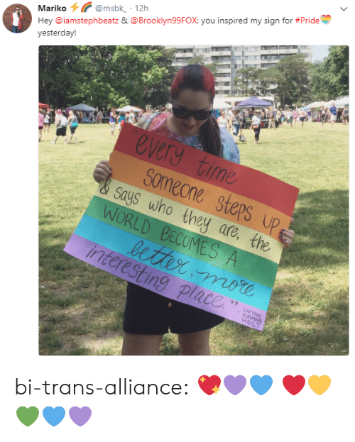 Says Who: Mariko@msbk 12h  Hey @iamstephbeatz & @Brooklyn99FOX: you inspired my sign for #Pride  yesterday!  every time  Someone steps u  says who they are, the  LD  interesting place bi-trans-alliance:  💖💜💙❤️💛💚💙💜