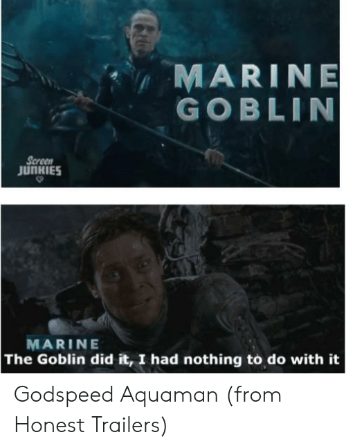 Screen Junkies: MARIN E  GOBLIN  Screen  JUNKIES  MARINE  The Goblin did it, I had nothing to do with it Godspeed Aquaman (from Honest Trailers)