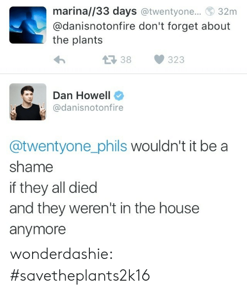 Shame If: marina//33 days @twentyone..  32m  @danisnotonfire don't forget about  the plants  38  323  Dan Howell  @danisnotonfire  @twentyone_phils wouldn't it be a  shame  if they all died  and they weren't in the house  anymore wonderdashie:  #savetheplants2k16