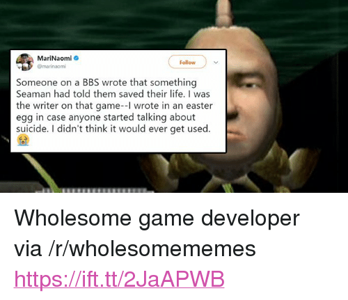 "Easter, Life, and Game: MariNaomi  @marinaomi  Follow  Someone on a BBS wrote that something  Seaman had told them saved their life. I was  the writer on that game-l wrote in an easter  egg in case anyone started talking about  suicide. I didn't think it would ever get used. <p>Wholesome game developer via /r/wholesomememes <a href=""https://ift.tt/2JaAPWB"">https://ift.tt/2JaAPWB</a></p>"