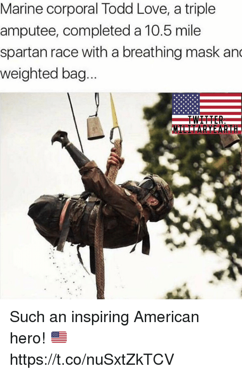 amputee: Marine corporal Todd Love, a triple  amputee, completed a 10.5 mile  spartan race with a breathing mask an  weighted bag  TWITTER Such an inspiring American hero! 🇺🇸 https://t.co/nuSxtZkTCV