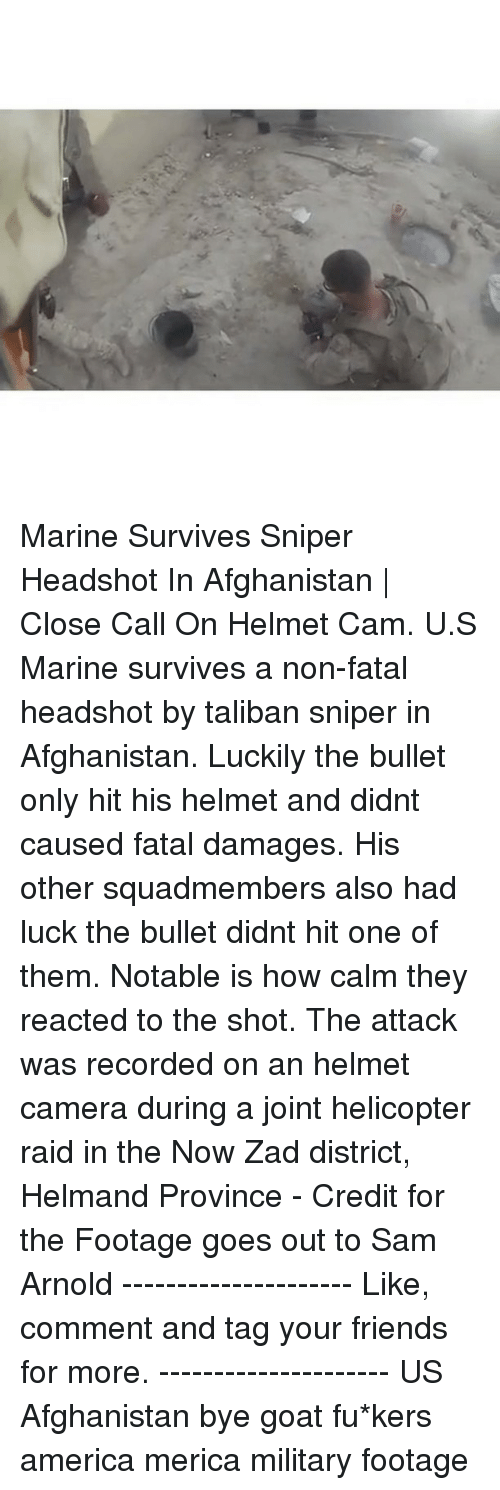Notability: Marine Survives Sniper Headshot In Afghanistan | Close Call On Helmet Cam. U.S Marine survives a non-fatal headshot by taliban sniper in Afghanistan. Luckily the bullet only hit his helmet and didnt caused fatal damages. His other squadmembers also had luck the bullet didnt hit one of them. Notable is how calm they reacted to the shot. The attack was recorded on an helmet camera during a joint helicopter raid in the Now Zad district, Helmand Province - Credit for the Footage goes out to Sam Arnold --------------------- Like, comment and tag your friends for more. --------------------- US Afghanistan bye goat fu*kers america merica military footage