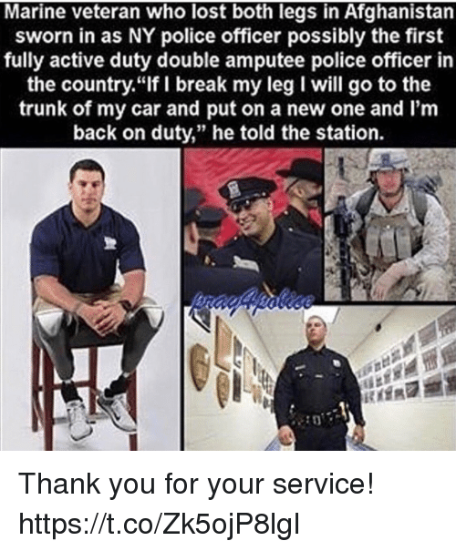 """amputee: Marine veteran who lost both legs in Afghanistan  sworn in as NY police officer possibly the first  fully active duty double amputee police officer in  the country.""""If I break my leg I will go to the  trunk of my car and put on a new one and I'm  back on duty,"""" he told the station. Thank you for your service! https://t.co/Zk5ojP8lgI"""