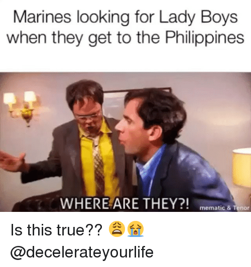 Marines: Marines looking for Lady Boys  when they get to the Philippines  WHERE ARE THEY?! memat  ic & Tenor Is this true?? 😩😭 @decelerateyourlife