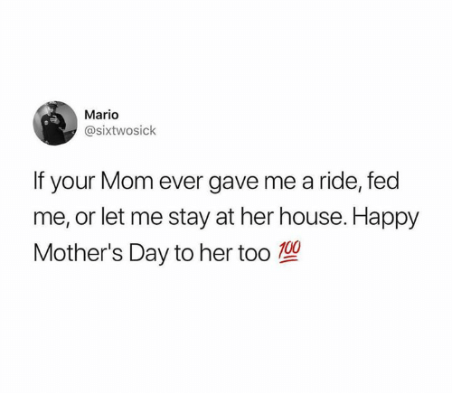 Anaconda, Mother's Day, and Mario: Mario  @sixtwosick  If your Mom ever gave me a ride, fed  me, or let me stay at her house. Happy  Mother's Day to her too 100