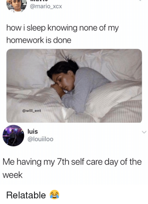 Memes, Mario, and Homework: @mario_xcx  how i sleep knowing none of my  homework is done  @will_ent  luis  @louiiloo  Me having my /th self care day of the  week Relatable 😂