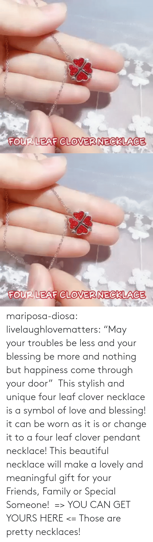 "Image: mariposa-diosa: livelaughlovematters:  ""May your troubles be less and your blessing be more and nothing but happiness come through your door""  This stylish and unique four leaf clover necklace is a symbol of love and blessing! it can be worn as it is or change it to a four leaf clover pendant necklace! This beautiful necklace will make a lovely and meaningful gift for your Friends, Family or Special Someone!  => YOU CAN GET YOURS HERE <=    Those are pretty necklaces!"