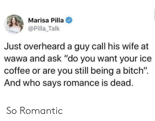 """Bitch, Coffee, and Wawa: Marisa Pilla  @Pilla_Talk  Just overheard a guy call his wife at  wawa and ask """"do you want your ice  coffee or are you still being a bitch"""".  And who says romance is dead So Romantic"""