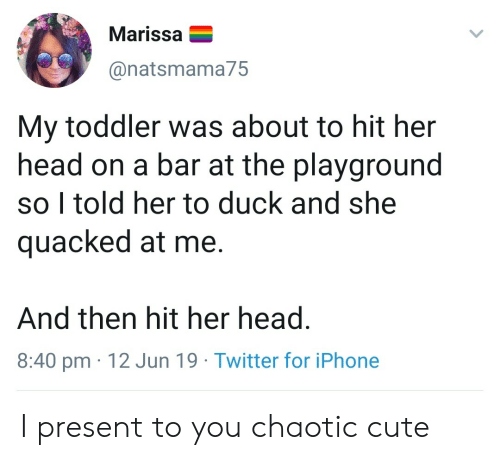 Cute, Head, and Iphone: Marissa  @natsmama75  My toddler was about to hit her  head on a bar at the playground  so I told her to duck and she  quacked at me.  And then hit her head.  8:40 pm 12 Jun 19 Twitter for iPhone I present to you chaotic cute