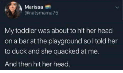 toddler: Marissa  @natsmama75  My toddler was about to hit her head  on a bar at the playground so I told her  to duck and she quacked at me.  And then hit her head.