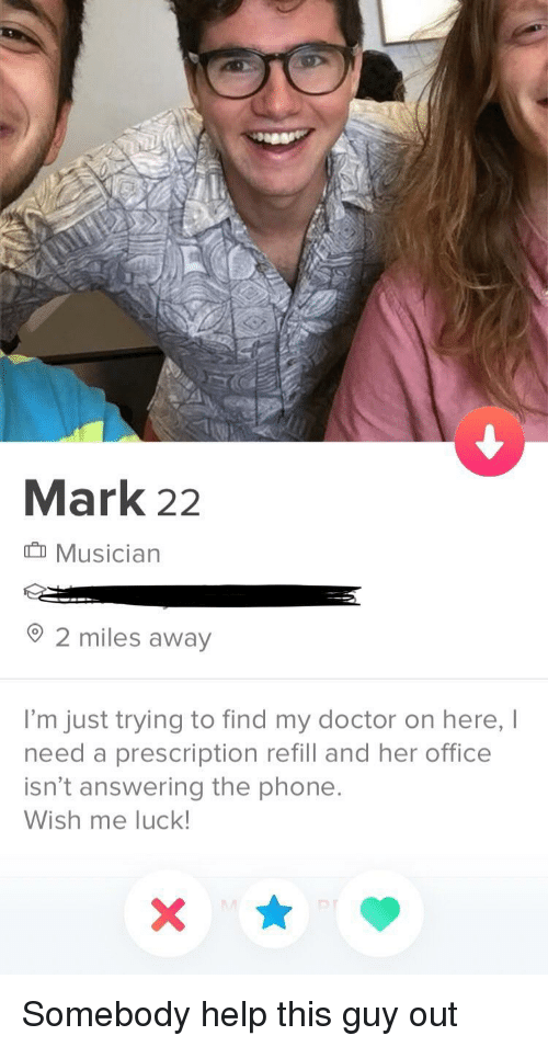 Refill: Mark 22  Musician  2 miles away  I'm just trying to find my doctor on here, I  need a prescription refill and her office  isn't answering the phone  Wish me luck Somebody help this guy out