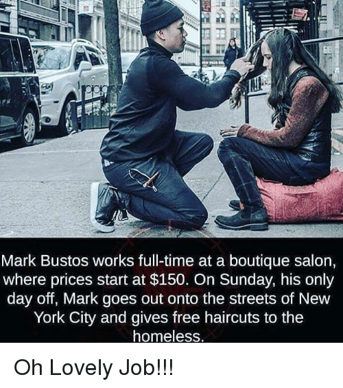 Boutique: Mark Bustos works full-time at a boutique salon,  where prices start at $150. On Sunday, his only  day off, Mark goes out onto the streets of New  York City and gives free haircuts to the  homeless Oh Lovely Job!!!