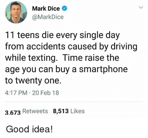 Driving, Memes, and Texting: Mark Dice  @MarkDice  11 teens die every single day  from accidents caused by driving  while texting. Time raise the  age you can buy a smartphone  to twenty one.  4:17 PM 20 Feb 18  3.673 Retweets 8,513 Likes Good idea!