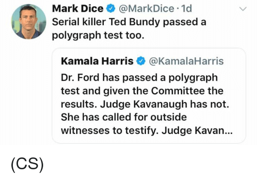 kamala: Mark Dice@MarkDice 1d  Serial killer Ted Bundy passed a  polygraph test too.  Kamala Harris@KamalaHarris  Dr. Ford has passed a polygraph  test and given the Committee the  results. Judge Kavanaugh has not.  She has called for outside  witnesses to testify. Judge Kavan.. (CS)