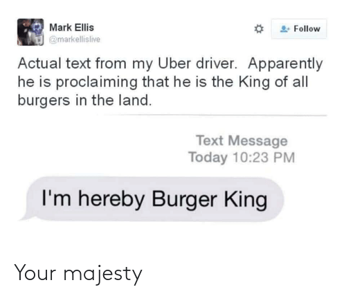 Burger King: Mark Ellis  Follow  @markellislive  Actual text from my Uber driver. Apparently  he is proclaiming that he is the King of all  burgers in the land.  Text Message  Today 10:23 PM  I'm hereby Burger King Your majesty
