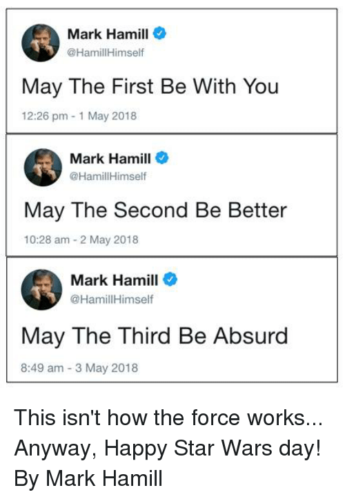 Dank, Mark Hamill, and Star Wars: Mark Hamill  @HamillHimself  May The First Be With You  12:26 pm 1 May 2018  Mark Hamill  @HamillHimself  May The Second Be Better  10:28 am 2 May 2018  Mark Hamill  @HamillHimself  May The Third Be Absurd  8:49 am 3 May 2018 This isn't how the force works...  Anyway, Happy Star Wars day!   By Mark Hamill