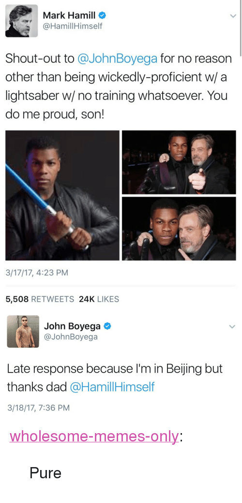 """Beijing: Mark Hamill o  @HamillHimself  Shout-out to @JohnBoyega for no reason  other than being wickedly-proficient w/ a  lightsaber w/ no training whatsoever. You  do me proud, son!  3/17/17, 4:23 PM  5,508 RETWEETS 24K LIKES   John Boyega  @JohnBoyega  Late response because I'm in Beijing but  thanks dad @HamillHimself  3/18/17, 7:36 PM <p><a href=""""https://wholesome-memes-only.tumblr.com/post/168993278606/pure"""" class=""""tumblr_blog"""">wholesome-memes-only</a>:</p>  <blockquote><p>Pure</p></blockquote>"""