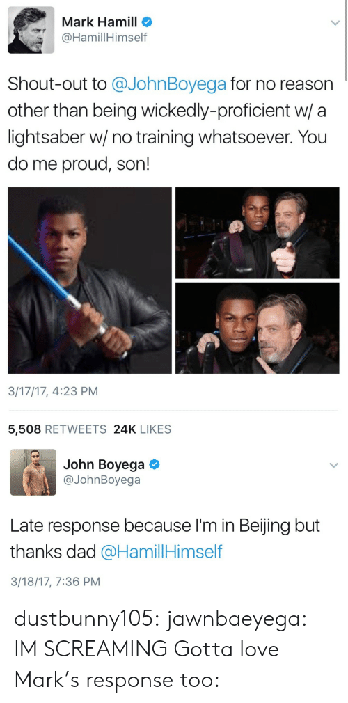 Beijing: Mark Hamill o  @HamillHimself  Shout-out to @JohnBoyega for no reason  other than being wickedly-proficient w/ a  lightsaber w/ no training whatsoever. You  do me proud, son!  3/17/17, 4:23 PM  5,508 RETWEETS 24K LIKES   John Boyega  @JohnBoyega  Late response because I'm in Beijing but  thanks dad @HamillHimself  3/18/17, 7:36 PM dustbunny105: jawnbaeyega: IM SCREAMING Gotta love Mark's response too: