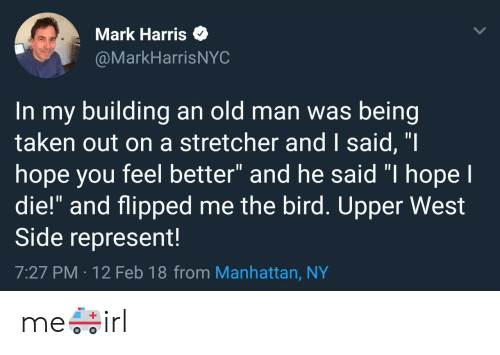 "Old Man, Taken, and Manhattan: Mark Harris  @MarkHarrisNYC  In my building an old man was being  taken out on a stretcher and I said, ""I  hope you feel better"" and he said ""I hope I  die!"" and flipped me the bird. Upper West  Side represent!  7:27 PM -12 Feb 18 from Manhattan, NY me🚑irl"