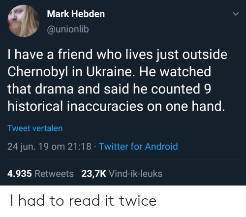 chernobyl: Mark Hebden  @unionlib  I have a friend who lives just outside  Chernobyl in Ukraine. He watched  that drama and said he counted 9  historical inaccuracies on one hand.  Tweet vertalen  24 jun. 19 om 21:18 Twitter for Android  4.935 Retweets 23,7K Vind-ik-leuks I had to read it twice
