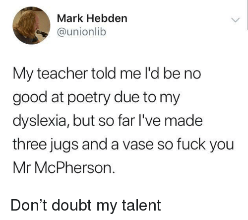Teacher, Dyslexia, and Good: Mark Hebden  @unionlib  My teacher told me l'd be no  good at poetry due to my  dyslexia, but so far l've made  three jugs and a vase so fuck you  Mr McPherson. Don't doubt my talent