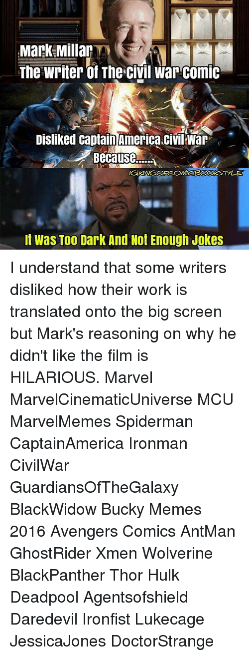 Memes 2016: Mark Millar  The Writer of The CIVil War ComIC  Disliked Captain America CIVI War y  Because  IGAANGOFCOMIC  It was T00 Dark And Not Enough Jokes I understand that some writers disliked how their work is translated onto the big screen but Mark's reasoning on why he didn't like the film is HILARIOUS. Marvel MarvelCinematicUniverse MCU MarvelMemes Spiderman CaptainAmerica Ironman CivilWar GuardiansOfTheGalaxy BlackWidow Bucky Memes 2016 Avengers Comics AntMan GhostRider Xmen Wolverine BlackPanther Thor Hulk Deadpool Agentsofshield Daredevil Ironfist Lukecage JessicaJones DoctorStrange