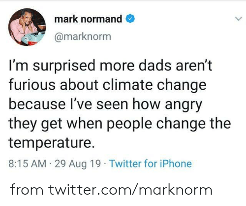 Im Surprised: mark normand  @marknorm  I'm surprised more dads aren't  furious about climate change  because I've seen how angry  they get when people change the  temperature  8:15 AM 29 Aug 19 Twitter for iPhone from twitter.com/marknorm