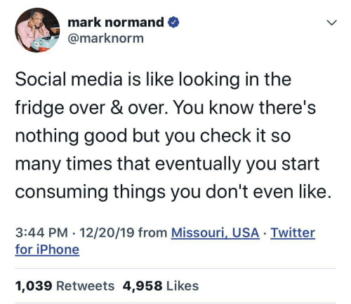 So Many: mark normand O  @marknorm  Social media is like looking in the  fridge over & over. You know there's  nothing good but you check it so  many times that eventually you start  consuming things you don't even like.  3:44 PM · 12/20/19 from Missouri, USA · Twitter  for iPhone  1,039 Retweets 4,958 Likes