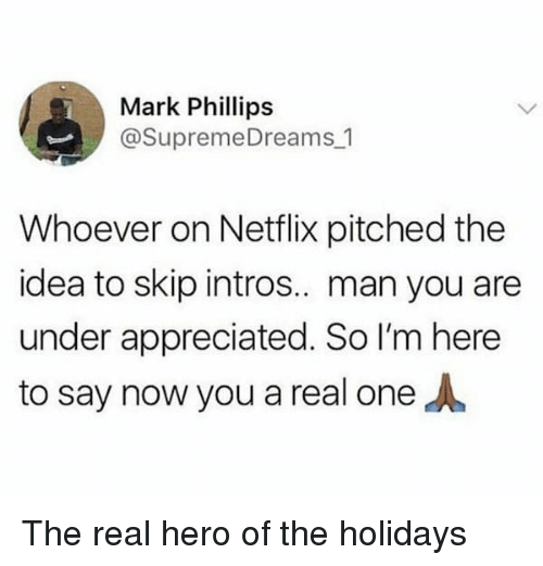 Netflix, The Real, and Hero: Mark Phillips  @SupremeDreams 1  Whoever on Netflix pitched the  idea to skip intros.. man you aree  under appreciated. So I'm here  to say now you a real one The real hero of the holidays