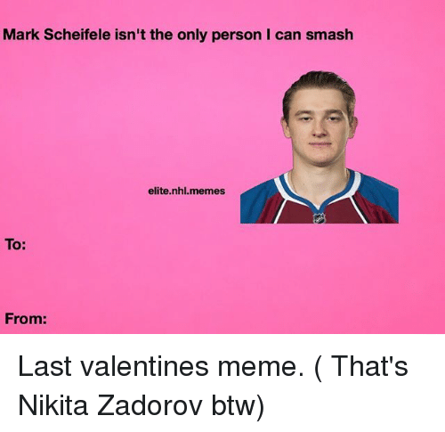 valentines meme: Mark Scheifele isn't the only person I can smash  elite nhl.memes  To:  From: Last valentines meme. ( That's Nikita Zadorov btw)