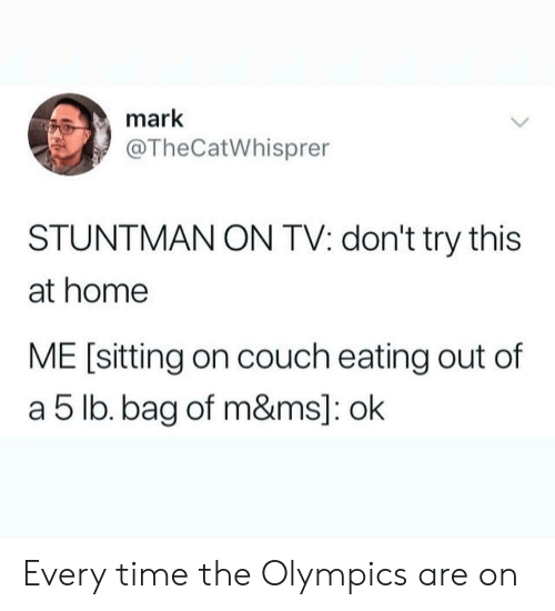 Dont Try This: mark  @TheCatWhisprer  STUNTMAN ON TV: don't try this  at home  ME [sitting on couch eating out of  a 5 lb. bag of m&ms]: ok Every time the Olympics are on