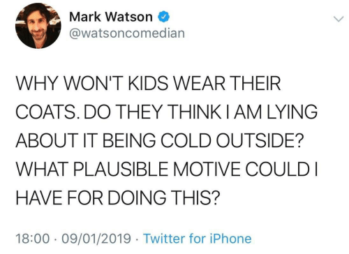Iphone, Twitter, and Kids: Mark Watson  @watsoncomedian  WHY WON'T KIDS WEAR THEIR  COATS. DO THEY THINKIAM LYING  ABOUT IT BEING COLD OUTSIDE?  WHAT PLAUSIBLE MOTIVE COULD I  HAVE FOR DOING THIS?  18:00 09/01/2019 Twitter for iPhone