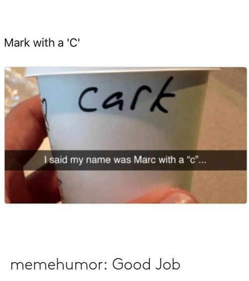 """Carking: Mark with a 'C""""  Cark  I said my name was Marc with a """"c"""". memehumor:  Good Job"""