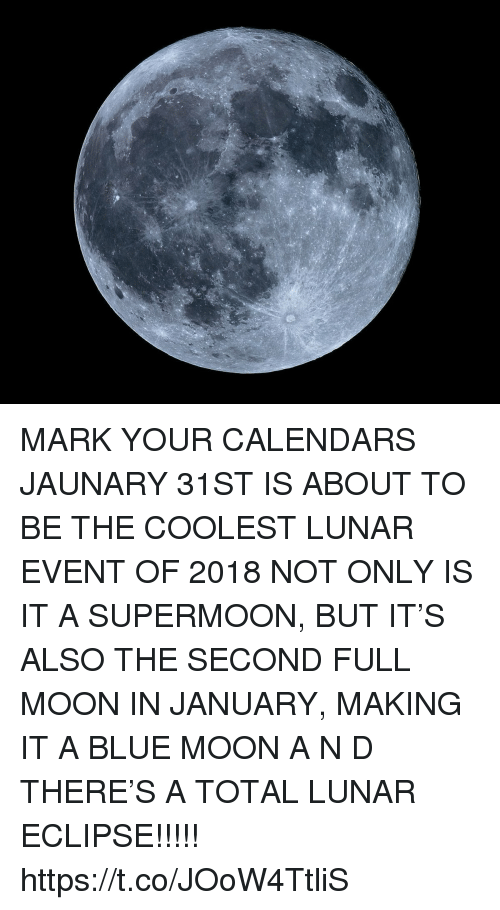 Blue, Blue Moon, and Eclipse: MARK YOUR CALENDARS JAUNARY 31ST IS ABOUT TO BE THE COOLEST LUNAR EVENT OF 2018  NOT ONLY IS IT A SUPERMOON, BUT IT'S ALSO THE SECOND FULL MOON IN JANUARY, MAKING IT A BLUE MOON  A N D  THERE'S A TOTAL LUNAR ECLIPSE!!!!! https://t.co/JOoW4TtliS