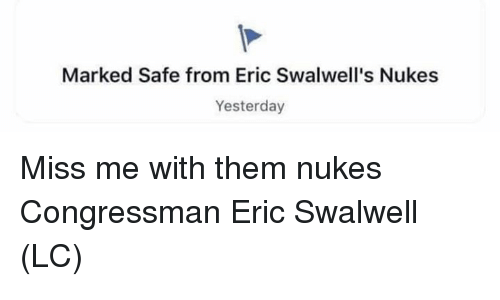 Marked Safe: Marked Safe from Eric Swalwell's Nukes  Yesterday Miss me with them nukes Congressman Eric Swalwell (LC)
