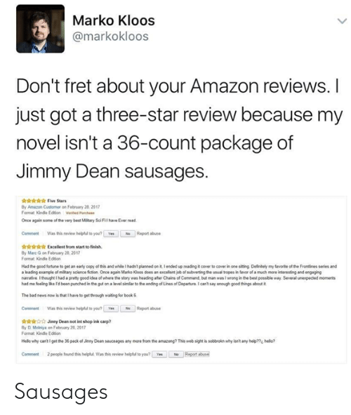Marces: Marko Kloos  @markokloos  Don't fret about your Amazon reviews.I  just got a three-star review because my  novel isn't a 36-count package of  Jimmy Dean sausages.  iriis Five Sars  By Amazon Customer on February 28 2017  Format Kinde Ediion Vented ch  Once again some of the very best Mltary Sci Fil ave Ever read  CommentWas this review helpu to you? Ye  Report abuse  r Excellent from start to finish  By Marc G on February 28 201  Format Kindle Edtion  Had the good fortune to get an ealy copy of this and while 1 hadn' planned on it Iended up reading icover to covec in one siting Deinely my favorte of the Frontlines series and  a leading example of miltary science fiction Once again Marko oos does an xcellent job of subverting the usual tbropes in tavor of a much more leteresting and engaging  narrative Ithought I had apcemy good idea of where-story wes head gater a ains of Cann but man was I wrong inthe best possble way Several unexpected monerts  had me feelegIkerd been punched inthe gst on a level shlar to the eang of Lines of Departntcan't say enough good tings about  The bad news now is that I have to get theough waiting for book&  Comment Was this review helpful to you? Yes  Repont abuse  Jinny Dean not int shop ink carp?  By D Molniya on Febrary 28,2017  Format Kündle Edition  Helo why cantigetth* 36packofJeny Dean sauceages any more tom ซาง anwong? This websight is sottroknwhylsn't any help??1 hedo?  Comment  2 people found this helphul Was this review heliphul to you? Yes  Repont bus Sausages