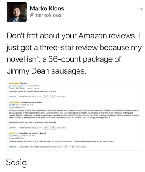Marces: Marko Kloos  @markokloos  Don't fret about your Amazon reviews.I  just got a three-star review because my  novel isn't a 36-count package of  Jimmy Dean sausages.  iriis Five Sars  By Amazon Customer on February 28 2017  Format Kinde Ediion Vented ch  Once again some of the very best Mltary Sci Fil ave Ever read  CommentWas this review helpu to you? Ye  Report abuse  r Excellent from start to finish  By Marc G on February 28 201  Format Kindle Edtion  Had the good fortune to get an ealy copy of this and while 1 hadn' planned on it Iended up reading icover to covec in one siting Deinely my favorte of the Frontlines series and  a leading example of miltary science fiction Once again Marko oos does an xcellent job of subverting the usual tbropes in tavor of a much more leteresting and engaging  narrative Ithought I had apcemy good idea of where-story wes head gater a ains of Cann but man was I wrong inthe best possble way Several unexpected monerts  had me feelegIkerd been punched inthe gst on a level shlar to the eang of Lines of Departntcan't say enough good tings about  The bad news now is that I have to get theough waiting for book&  Comment Was this review helpful to you? Yes  Repont abuse  Jinny Dean not int shop ink carp?  By D Molniya on Febrary 28,2017  Format Kündle Edition  Helo why cantigetth* 36packofJeny Dean sauceages any more tom ซาง anwong? This websight is sottroknwhylsn't any help??1 hedo?  Comment  2 people found this helphul Was this review heliphul to you? Yes  Repont bus Sosig