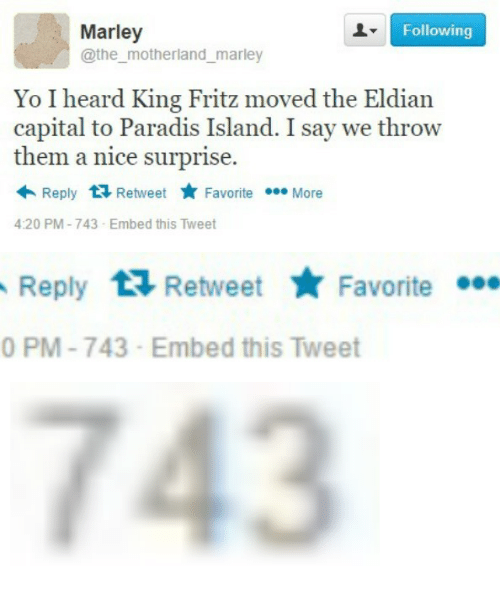 Motherland: Marley  @the motherland_marley  Following  Yo I heard King Fritz moved the Eldian  capital to Paradis Island. I say we throw  them a nice surprise.  Reply 1 RetweetF  Favorite More  4:20 PM-743-Embed this Tweet   Reply Retweet aite  Favorite  0 PM-743-Embed this Tweet   743
