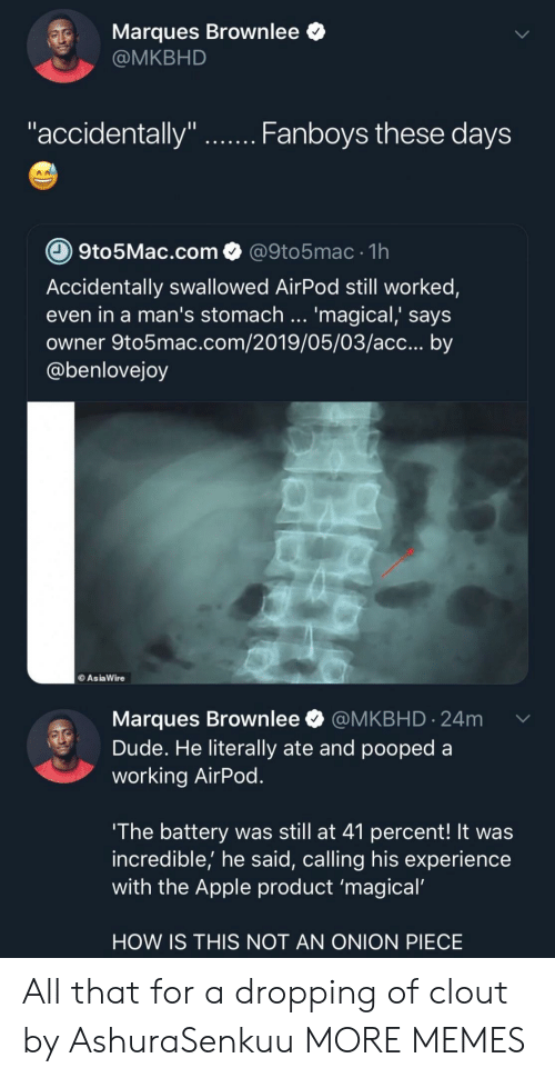 """acc: Marques Brownlee *  @MKBHD  """"accidentally""""  Fanboys tnese daVS  9to5Mac.com@9to5mac 1h  Accidentally swallowed AirPod still worked,  even in a man's stomach '  owner 9to5mac.com/2019/05/03/acc... by  @benlovejoy  magical, says  AsiaWire  Marques Brownlee @MKBHD.24m  Dude. He literally ate and pooped a  working AirPod  The battery was still at 41 percent! It was  incredible,' he said, calling his experience  with the Apple product 'magical  HOW IS THIS NOT AN ONION PIECE All that for a dropping of clout by AshuraSenkuu MORE MEMES"""