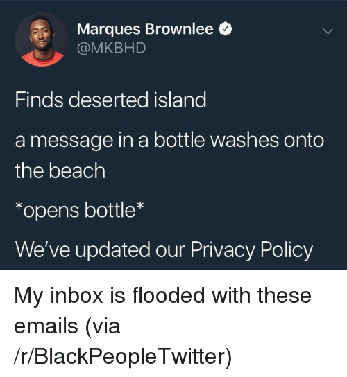 message in a bottle: Marques Brownlee *  @MKBHD  Finds deserted island  a message in a bottle washes onto  the beach  *opens bottle  We've updated our Privacy Policy <p>My inbox is flooded with these emails (via /r/BlackPeopleTwitter)</p>