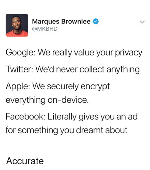 Apple, Facebook, and Google: Marques Brownlee  @MKBHD  Google: We really value your privacy  Twitter: We'd never collect anything  Apple: We securely encrypt  everything on-device.  Facebook: Literally gives you an ad  for something you dreamt about Accurate