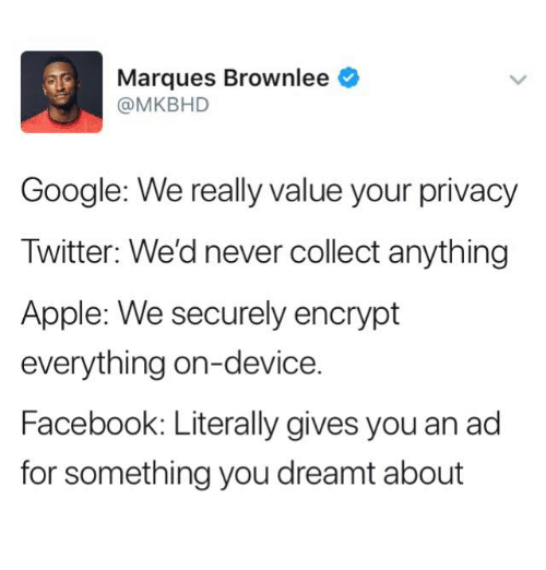 Apple, Facebook, and Google: Marques Brownlee  @MKBHD  Google: We really value your privacy  Twitter: We'd never collect anything  Apple: We securely encrypt  everything on-device.  Facebook: Literally gives you an ad  for something you dreamt about