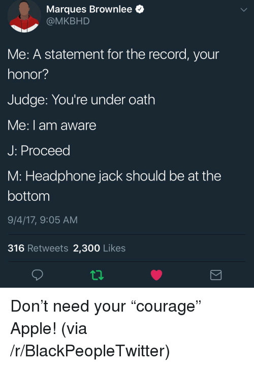 """Apple, Blackpeopletwitter, and Record: Marques Brownlee  @MKBHD  Me: A statement for the record, your  honor?  Judge: You're under oath  e:I am aware  J: Proceed  M: Headphone jack should be at the  bottom  9/4/17, 9:05 AM  316 Retweets 2,300 Likes  12 <p>Don't need your """"courage"""" Apple! (via /r/BlackPeopleTwitter)</p>"""
