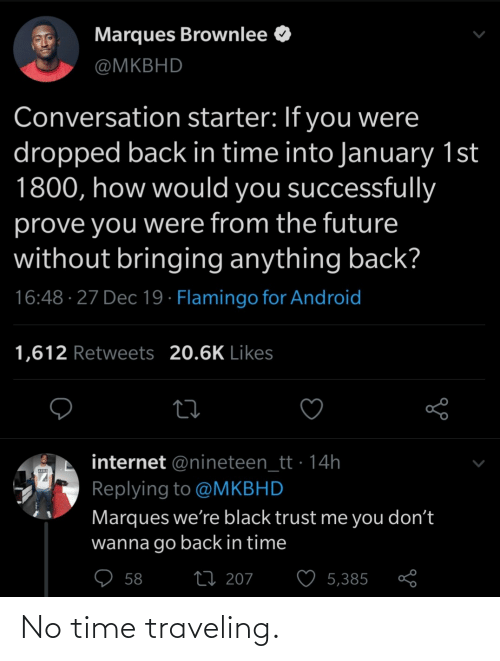 trust: Marques Brownlee O  @MKBHD  Conversation starter: If you were  dropped back in time into January 1st  1800, how would you successfully  prove you were from the future  without bringing anything back?  16:48 · 27 Dec 19 · Flamingo for Android  1,612 Retweets 20.6K Likes  internet @nineteen_tt · 14h  Replying to @MKBHD  Marques we're black trust me you don't  wanna go back in time  ♡ 58  27 207  5,385 No time traveling.