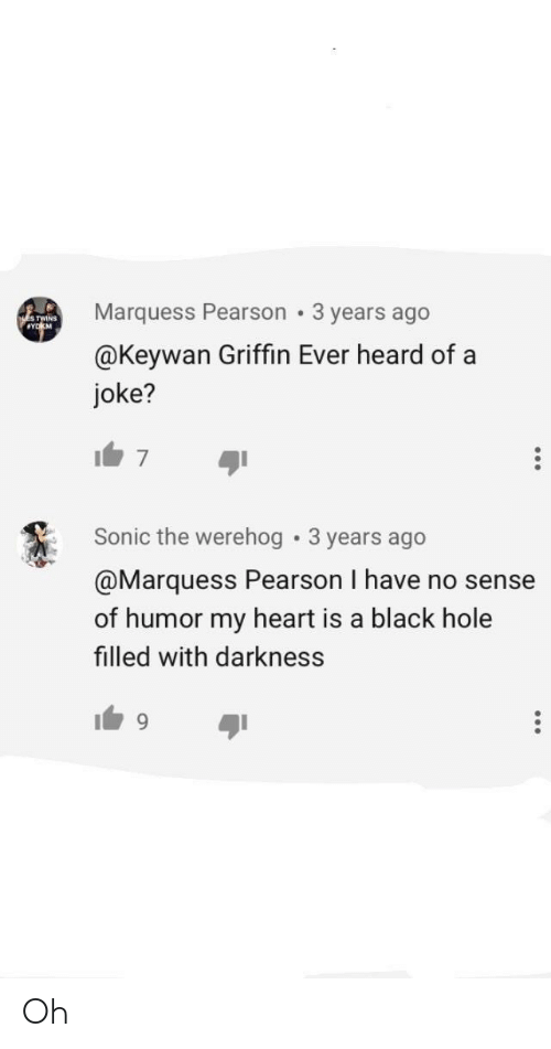 Werehog: Marquess Pearson 3 years ago  @Keywan Griffin Ever heard of a  joke?  TWINS  Sonic the werehog . 3 years ago  @Marquess Pearson I have no sense  of humor my heart is a black hole  filled with darkness  ayi Oh