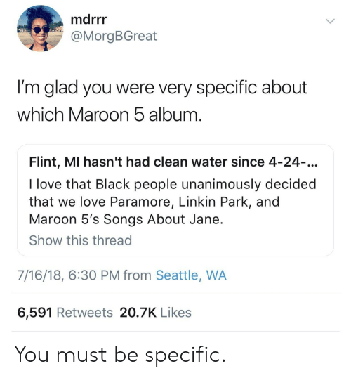 paramore: marr  @MorgBGreat  I'm glad you were very specific about  which Maroon b album  Flint, MI hasn't had clean water since 4-24  I love that Black people unanimously decided  that we love Paramore, Linkin Park, and  Maroon 5's Songs About Jane  Show this thread  7/16/18, 6:30 PM from Seattle, WA  6,591 Retweets 20.7K Likes You must be specific.