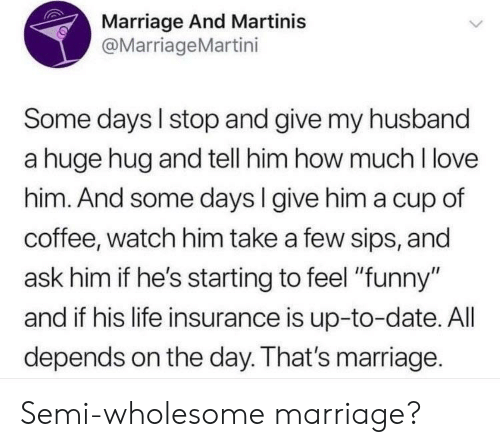 """Funny, Life, and Love: Marriage And Martinis  @MarriageMartini  Some days I stop and give my husband  a huge hug and tell him how much I love  him. And some days l give him a cup of  coffee, watch him take a few sips, and  ask him if he's starting to feel """"funny""""  and if his life insurance is up-to-date. All  depends on the day. That's marriage. Semi-wholesome marriage?"""