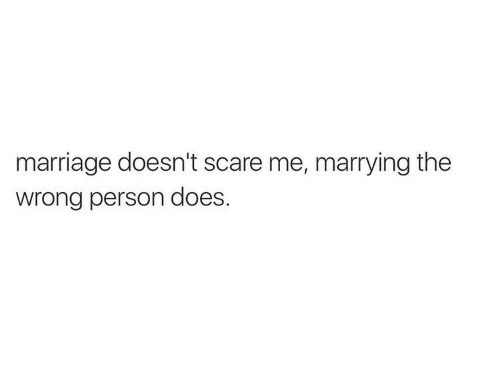 Scare: marriage doesn't scare me, marrying the  wrong person does.